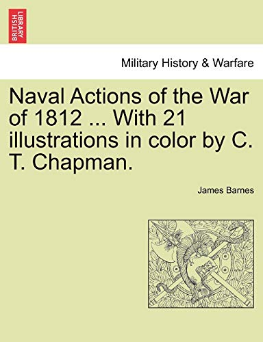 Naval Actions of the War of 1812 ... with 21 Illustrations in Color by C. T. Chapman. By James Barnes
