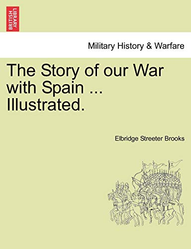 The Story of Our War with Spain ... Illustrated. By Elbridge Streeter Brooks