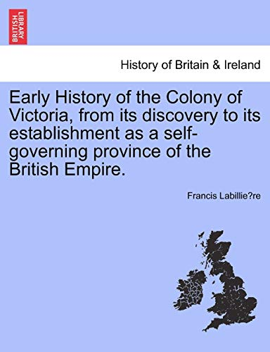 Early History of the Colony of Victoria, from Its Discovery to Its Establishment as a Self-Governing Province of the British Empire. By Francis Labillie Re