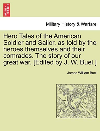 Hero Tales of the American Soldier and Sailor, as Told by the Heroes Themselves and Their Comrades. the Story of Our Great War. [Edited by J. W. Buel.] By James W Buel