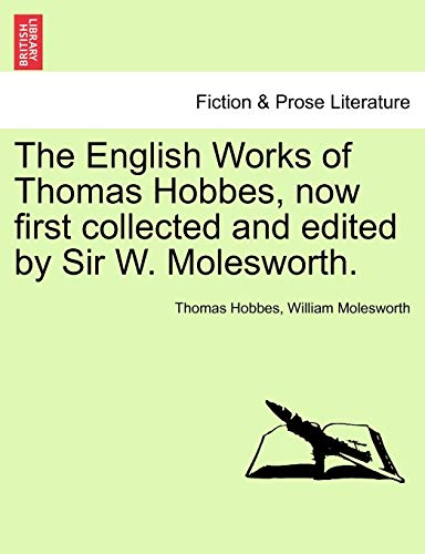The English Works of Thomas Hobbes, Now First Collected and Edited by Sir W. Molesworth. By Thomas Hobbes