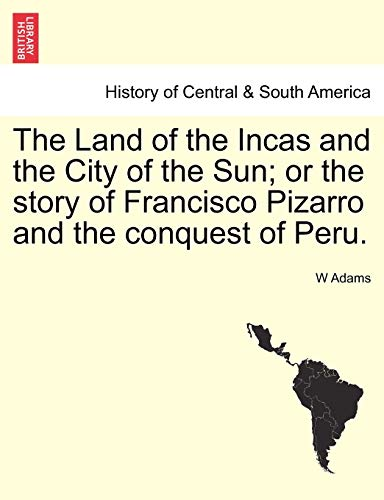 The Land of the Incas and the City of the Sun; Or the Story of Francisco Pizarro and the Conquest of Peru. By W Adams