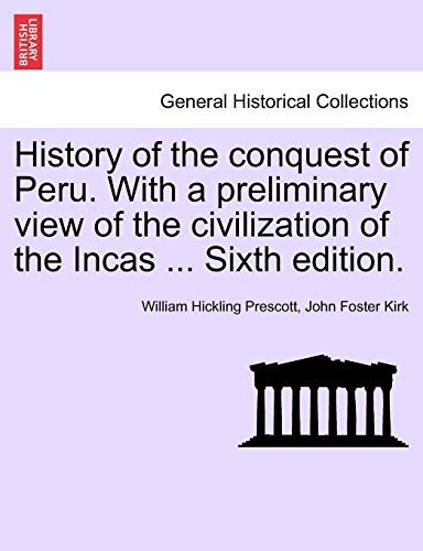 History of the Conquest of Peru. with a Preliminary View of the Civilization of the Incas ... Sixth Edition. By William Hickling Prescott
