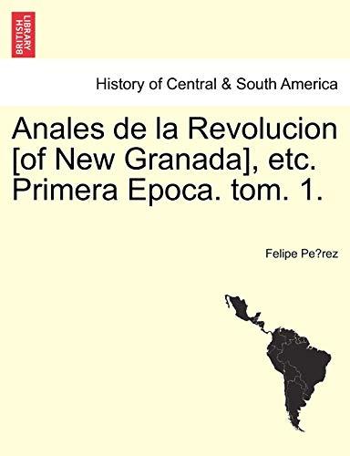Anales de la Revolucion [of New Granada], etc. Primera Epoca. tom. 1. By Felipe Pe&769rez