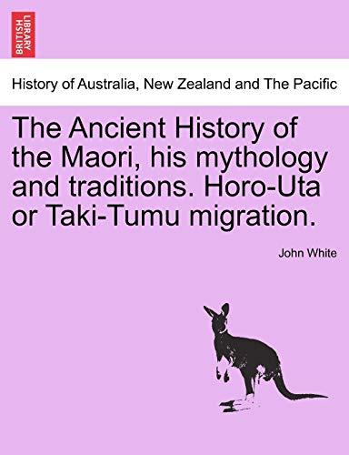 The Ancient History of the Maori, His Mythology and Traditions. Horo-Uta or Taki-Tumu Migration. By Dr John White, PH D (Anglia Ruskin University UK)