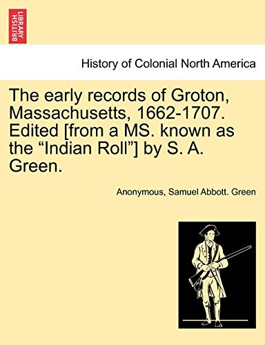 """The Early Records of Groton, Massachusetts, 1662-1707. Edited [From a Ms. Known as the """"Indian Roll""""] by S. A. Green. By Anonymous"""