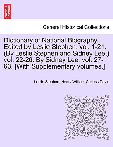 Dictionary of National Biography. Edited by Leslie Stephen. Vol. 1-21. (by Leslie Stephen and Sidney Lee.) Vol. 22-26. by Sidney Lee. Vol. 27-63. [With Supplementary Volumes.] By Sir Leslie Stephen