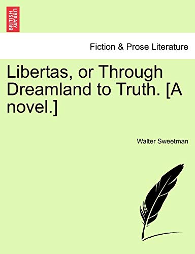 Libertas, or Through Dreamland to Truth. [A Novel.] By Walter Sweetman