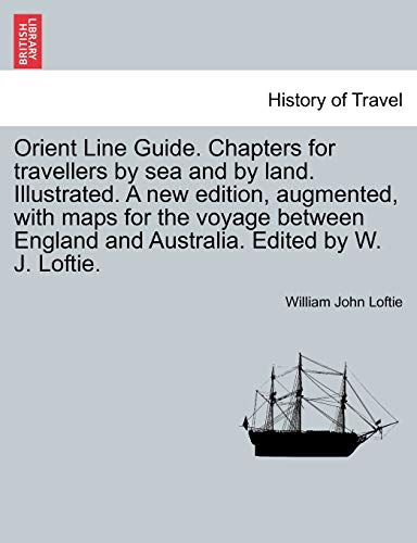 Orient Line Guide. Chapters for Travellers by Sea and by Land. Illustrated. a New Edition, Augmented, with Maps for the Voyage Between England and Australia. Edited by W. J. Loftie. By William John Loftie