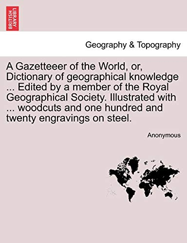 A Gazetteeer of the World, Or, Dictionary of Geographical Knowledge ... Edited by a Member of the Royal Geographical Society. Illustrated with ... Woodcuts and One Hundred and Twenty Engravings on Steel. By Anonymous