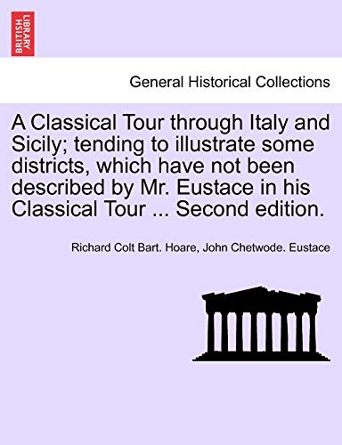 A Classical Tour Through Italy and Sicily; Tending to Illustrate Some Districts, Which Have Not Been Described by Mr. Eustace in His Classical Tour ... Second Edition. Vol. II. By Richard Colt Bart Hoare