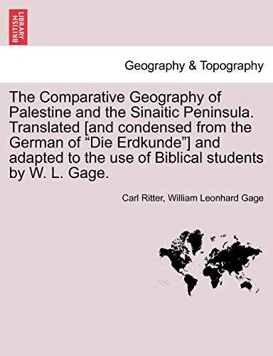 The Comparative Geography of Palestine and the Sinaitic Peninsula. Translated [And Condensed from the German of Die Erdkunde] and Adapted to the Use of Biblical Students by W. L. Gage. By Carl Ritter