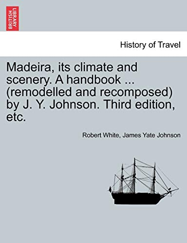 Madeira, Its Climate and Scenery. a Handbook ... (Remodelled and Recomposed) by J. Y. Johnson. Third Edition, Etc. By Robert White, MD (Director Regional Newborn Program Memorial Hospital South Bend in)