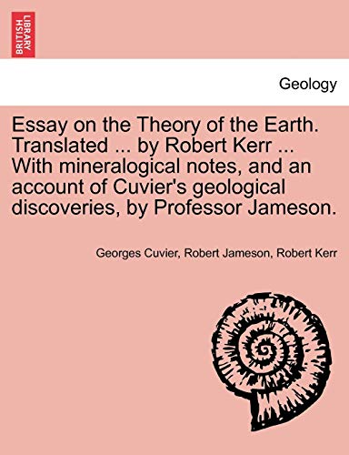 Essay on the Theory of the Earth. Translated ... by Robert Kerr ... with Mineralogical Notes, and an Account of Cuvier's Geological Discoveries, by Professor Jameson. By Georges Cuvier