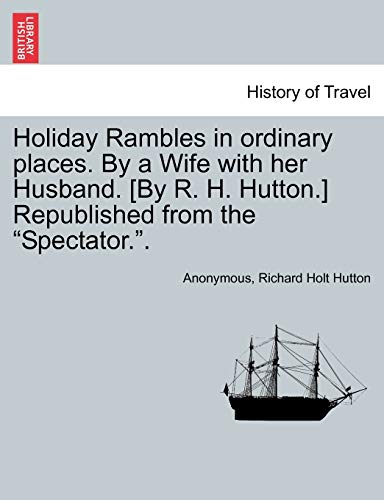 """Holiday Rambles in Ordinary Places. by a Wife with Her Husband. [By R. H. Hutton.] Republished from the """"Spectator.."""" By Anonymous"""