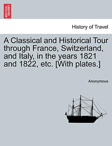 A Classical and Historical Tour Through France, Switzerland, and Italy, in the Years 1821 and 1822, Etc. [With Plates.] Vol. I By Anonymous