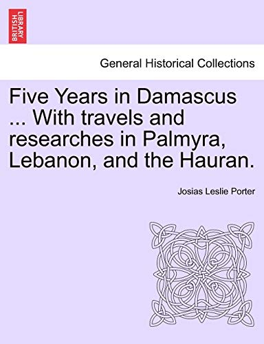 Five Years in Damascus ... with Travels and Researches in Palmyra, Lebanon, and the Hauran. By Josias Leslie Porter