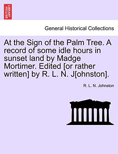 At the Sign of the Palm Tree. a Record of Some Idle Hours in Sunset Land by Madge Mortimer. Edited [Or Rather Written] by R. L. N. J[ohnston]. By R L N Johnston