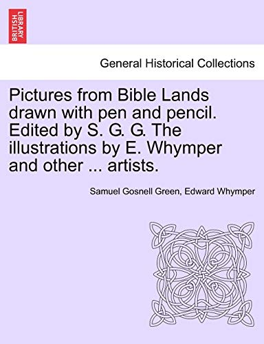 Pictures from Bible Lands Drawn with Pen and Pencil. Edited by S. G. G. the Illustrations by E. Whymper and Other ... Artists. By Samuel Gosnell Green