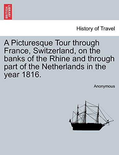 A Picturesque Tour Through France, Switzerland, on the Banks of the Rhine and Through Part of the Netherlands in the Year 1816. By Anonymous