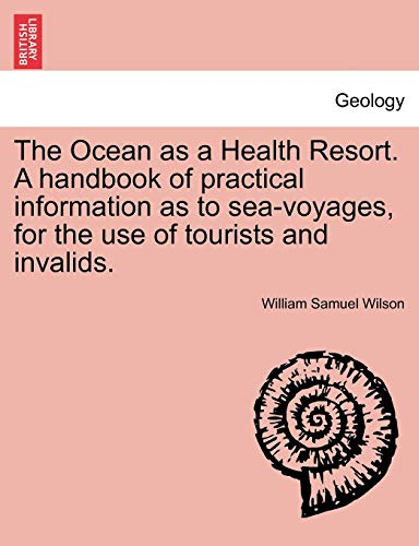 The Ocean as a Health Resort. a Handbook of Practical Information as to Sea-Voyages, for the Use of Tourists and Invalids. By William Samuel Wilson