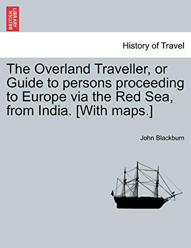 The Overland Traveller, or Guide to Persons Proceeding to Europe Via the Red Sea, from India. [With Maps.] By John Blackburn