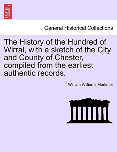 The History of the Hundred of Wirral, with a Sketch of the City and County of Chester, Compiled from the Earliest Authentic Records. By William Williams Mortimer