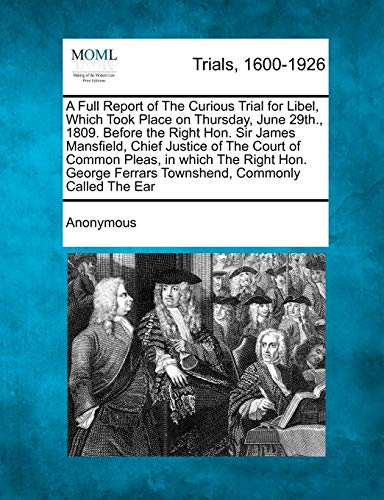 A Full Report of the Curious Trial for Libel, Which Took Place on Thursday, June 29th., 1809. Before the Right Hon. Sir James Mansfield, Chief Justice of the Court of Common Pleas, in Which the Right Hon. George Ferrars Townshend, Commonly Called The... By Anonymous