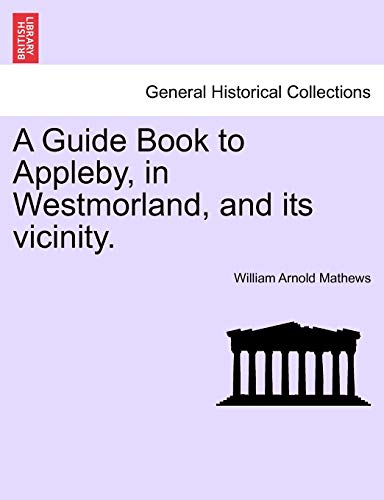A Guide Book to Appleby, in Westmorland, and Its Vicinity. By William Arnold Mathews