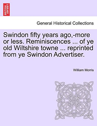 Swindon Fifty Years Ago, -More or Less. Reminiscences ... of Ye Old Wiltshire Towne ... Reprinted from Ye Swindon Advertiser. By William Morris, MD