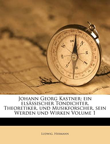 Johann Georg Kastner; Ein Elsassischer Tondichter, Theoretiker, Und Musikforscher, Sein Werden Und Wirken Volume 1 By Ludwig Hermann