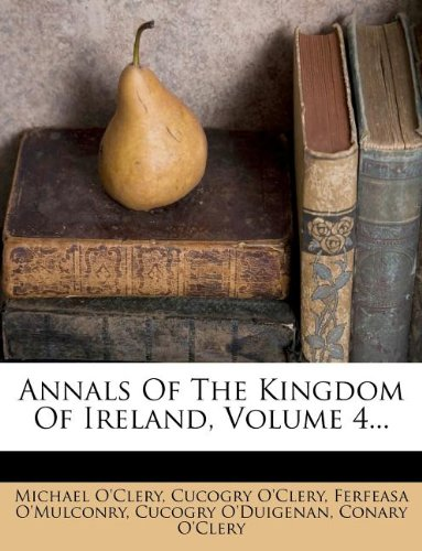 Annals of the Kingdom of Ireland Volume 4 By Michael O'Clery