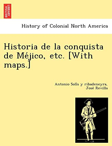 Historia de La Conquista de Me Jico, Etc. [With Maps.] By Antonio Soli S y Ribadeneyra