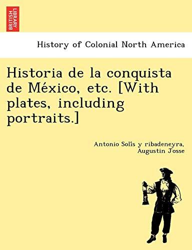 Historia de La Conquista de Me Xico, Etc. [With Plates, Including Portraits.] By Antonio Soli S y Ribadeneyra