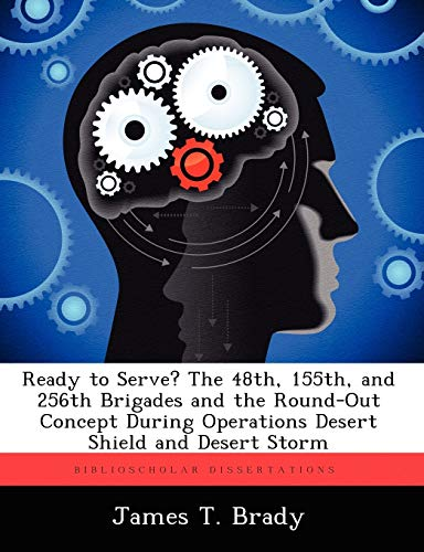 Ready to Serve? the 48th, 155th, and 256th Brigades and the Round-Out Concept During Operations Desert Shield and Desert Storm By James T Brady