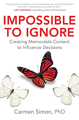 Impossible to Ignore: Creating Memorable Content to Influence Decisions By Carmen Simon