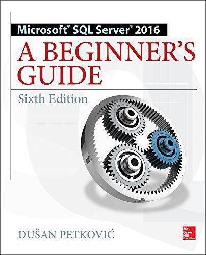 Microsoft SQL Server 2016: A Beginner's Guide by Dusan Petkovic