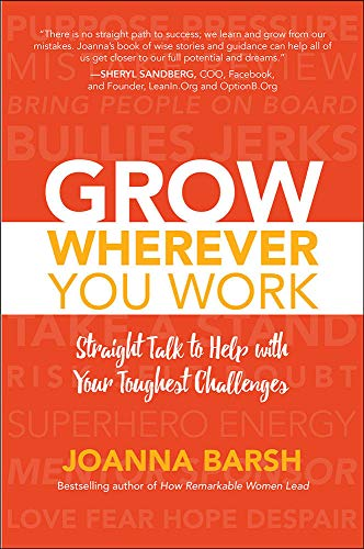 Grow Wherever You Work: Straight Talk to Help with Your Toughest Challenges By Joanna Barsh