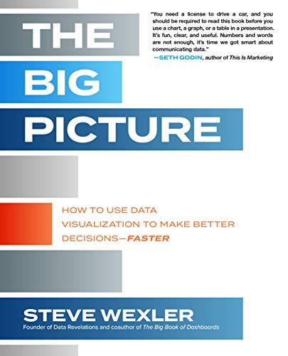The Big Picture: How to Use Data Visualization to Make Better Decisions-Faster By Steve Wexler