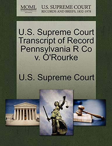 U.S. Supreme Court Transcript of Record Pennsylvania R Co V. O'Rourke By U S Supreme Court