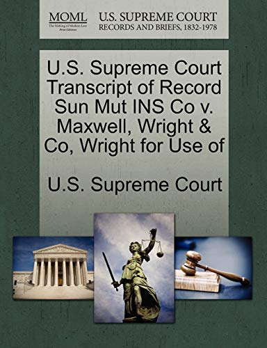 U.S. Supreme Court Transcript of Record Sun Mut Ins Co V. Maxwell, Wright & Co, Wright for Use of By U S Supreme Court