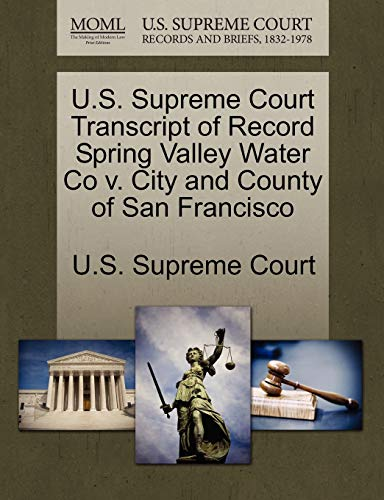U.S. Supreme Court Transcript of Record Spring Valley Water Co V. City and County of San Francisco By U S Supreme Court