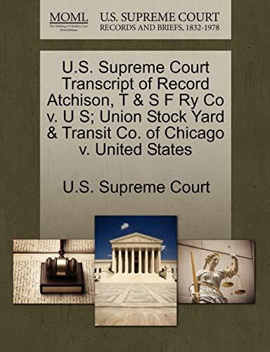 U.S. Supreme Court Transcript of Record Atchison, T & S F Ry Co V. U S; Union Stock Yard & Transit Co. of Chicago V. United States By U S Supreme Court