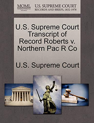 U.S. Supreme Court Transcript of Record Roberts V. Northern Pac R Co By U S Supreme Court