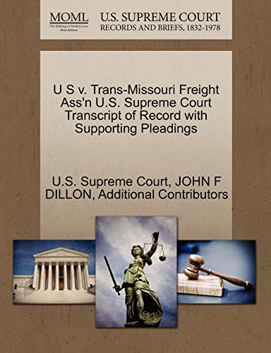 U S V. Trans-Missouri Freight Ass'n U.S. Supreme Court Transcript of Record with Supporting Pleadings By John F Dillon
