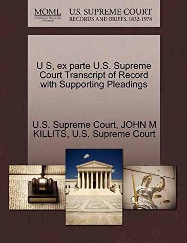 U S, Ex Parte U.S. Supreme Court Transcript of Record with Supporting Pleadings By John M Killits