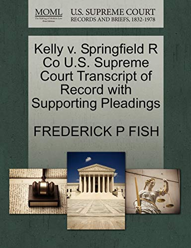 Kelly V. Springfield R Co U.S. Supreme Court Transcript of Record with Supporting Pleadings By Frederick P Fish