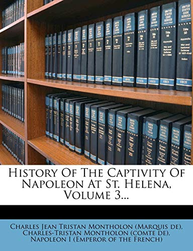 History of the Captivity of Napoleon at St. Helena, Volume 3... By Charles Jean Tristan Montholon (Marquis
