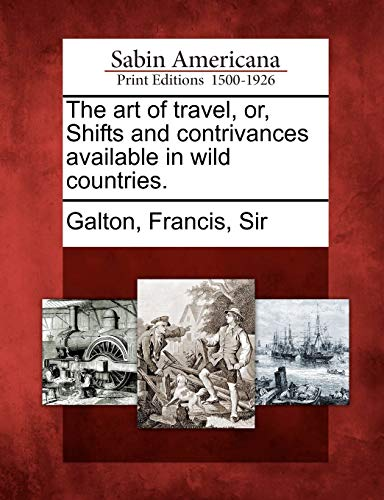The Art of Travel, Or, Shifts and Contrivances Available in Wild Countries. By Created by Francis Sir Galton
