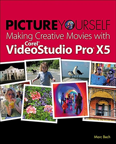 Picture Yourself Making Creative Movies with Corel VideoStudio Pro X5 By Marc Bech